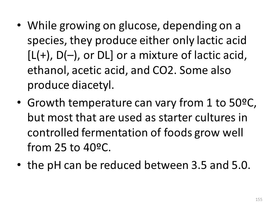 While growing on glucose, depending on a species, they produce either only lactic acid [L(+), D(–), or DL] or a mixture of lactic acid, ethanol, acetic acid, and CO2. Some also produce diacetyl.
